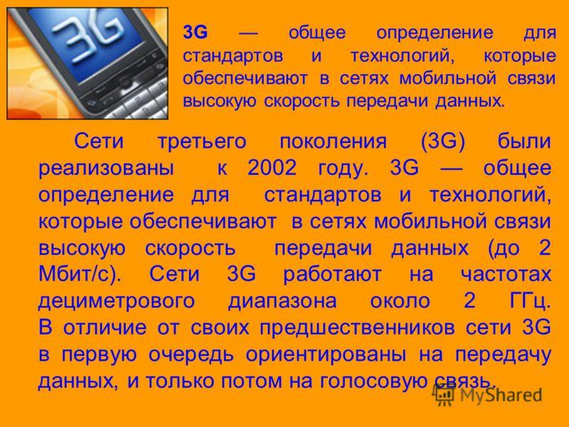 Сети третьего поколения (3G) были реализованы к 2002 году. 3G общее определение для стандартов и технологий, которые обеспечивают в сетях мобильной связи высокую скорость передачи данных (до 2 Мбит/с). Сети 3G работают на частотах дециметрового диапа