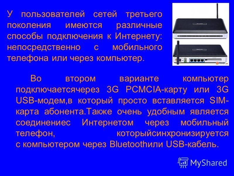 У пользователей сетей третьего поколения имеются различные способы подключения к Интернету: непосредственно с мобильного телефона или через компьютер. Во втором варианте компьютер подключаетсячерез 3G PCMCIA-карту или 3G USB-модем,в который просто вс