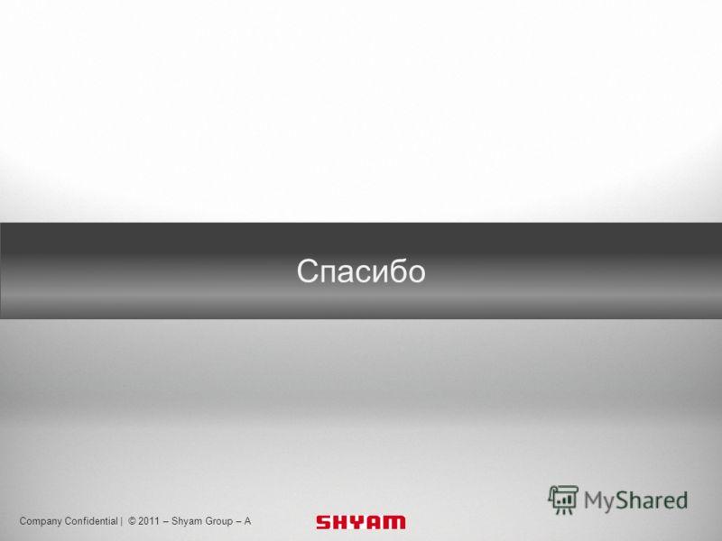 Body text 24pt Myriad Pro Footer 8pt Myriad Pro Header 32pt Myriad Pro Bold Company Confidential | © 2011 – Shyam Group – A Спасибо