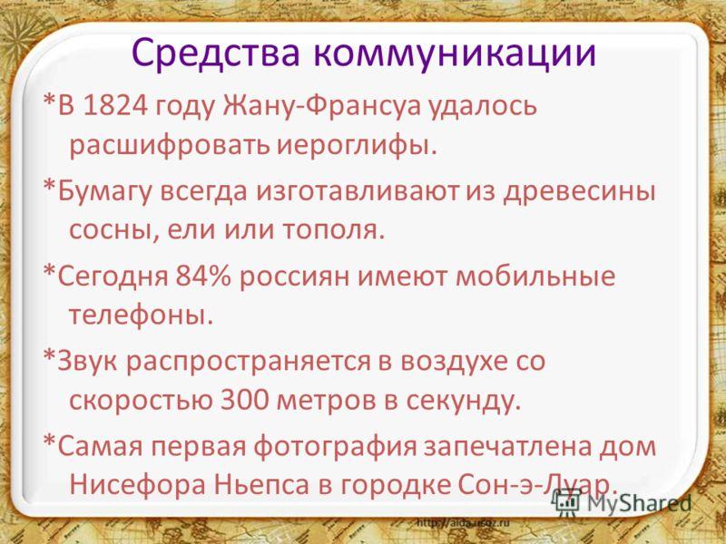 Средства коммуникации *В 1824 году Жану-Франсуа удалось расшифровать иероглифы. *Бумагу всегда изготавливают из древесины сосны, ели или тополя. *Сегодня 84% россиян имеют мобильные телефоны. *Звук распространяется в воздухе со скоростью 300 метров в