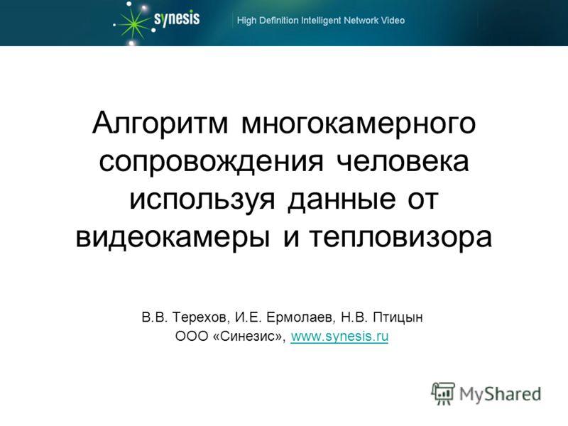 Алгоритм многокамерного сопровождения человека используя данные от видеокамеры и тепловизора В.В. Терехов, И.Е. Ермолаев, Н.В. Птицын ООО «Синезис», www.synesis.ruwww.synesis.ru