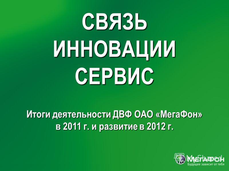 СВЯЗЬ ИННОВАЦИИ СЕРВИС Итоги деятельности ДВФ ОАО «МегаФон» в 2011 г. и развитие в 2012 г.