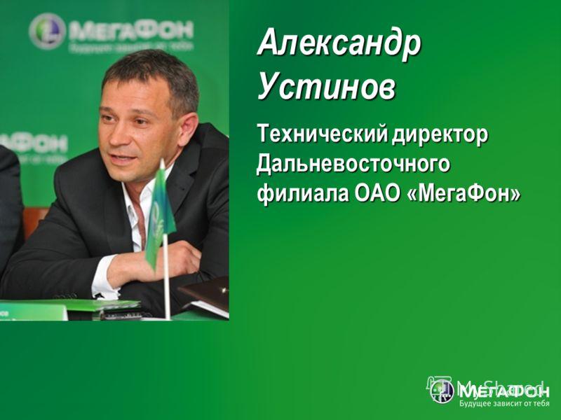 АлександрУстинов Технический директор Дальневосточного филиала ОАО «МегаФон»
