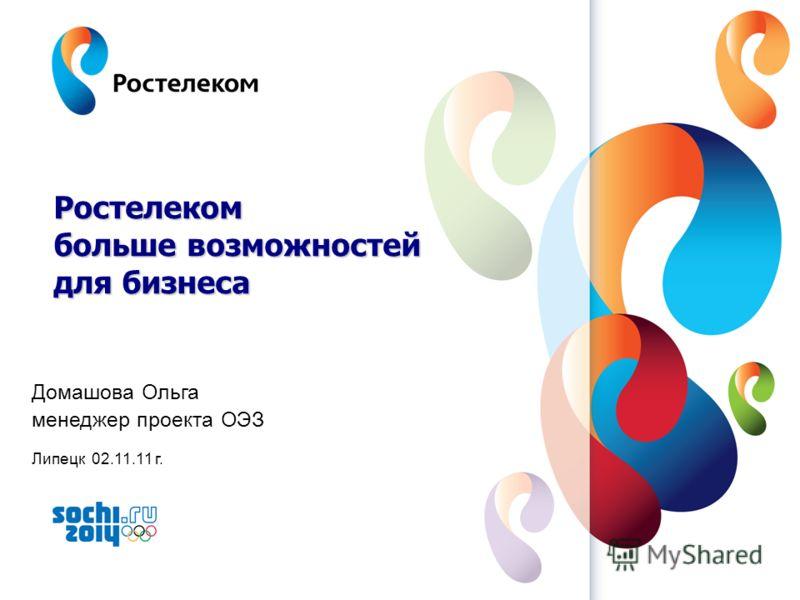 www.rt.ru Домашова Ольга менеджер проекта ОЭЗ Липецк 02.11.11 г. Ростелеком больше возможностей для бизнеса