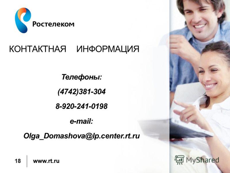www.rt.ru КОНТАКТНАЯ ИНФОРМАЦИЯ 18 Телефоны: (4742)381-304 8-920-241-0198 e-mail: Olga_Domashova@lp.center.rt.ru