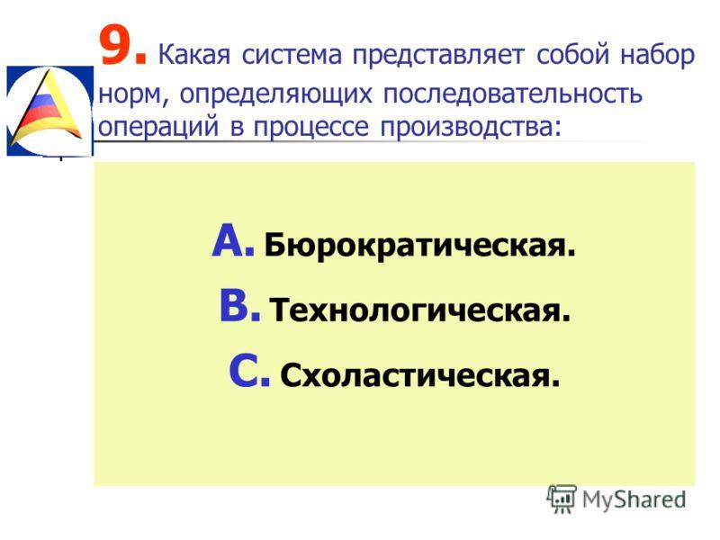 9. Какая система представляет собой набор норм, определяющих последовательность операций в процессе производства: A. Бюрократическая. B. Технологическая. C. Схоластическая.