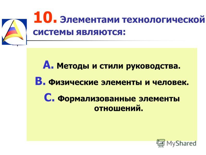 10. Элементами технологической системы являются: A. Методы и стили руководства. B. Физические элементы и человек. C. Формализованные элементы отношений.