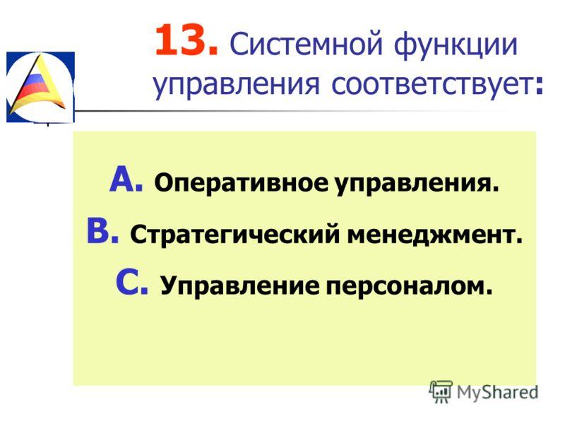 13. Системной функции управления соответствует: A. Оперативное управления. B. Стратегический менеджмент. C. Управление персоналом.