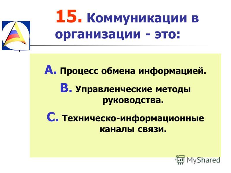 15. Коммуникации в организации - это: A. Процесс обмена информацией. B. Управленческие методы руководства. C. Техническо-информационные каналы связи.