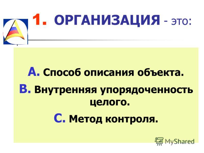 1. ОРГАНИЗАЦИЯ - это: A. Способ описания объекта. B. Внутренняя упорядоченность целого. C. Метод контроля.