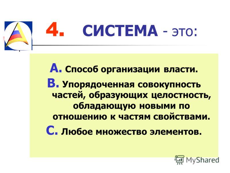 4. СИСТЕМА - это: A. Способ организации власти. B. Упорядоченная совокупность частей, образующих целостность, обладающую новыми по отношению к частям свойствами. C. Любое множество элементов.