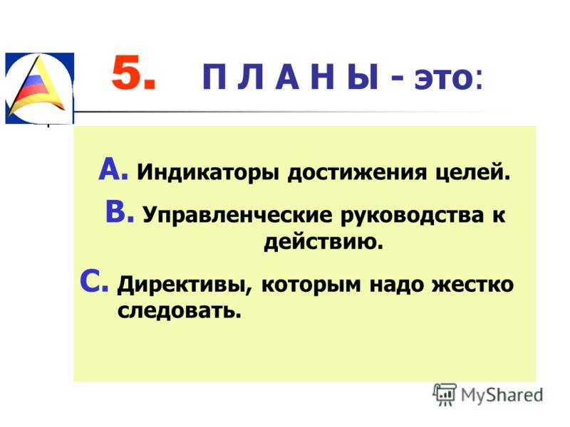 5. П Л А Н Ы - это: A. Индикаторы достижения целей. B. Управленческие руководства к действию. C. Директивы, которым надо жестко следовать.