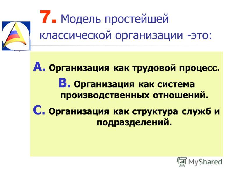 7. Модель простейшей классической организации -это: A. Организация как трудовой процесс. B. Организация как система производственных отношений. C. Организация как структура служб и подразделений.