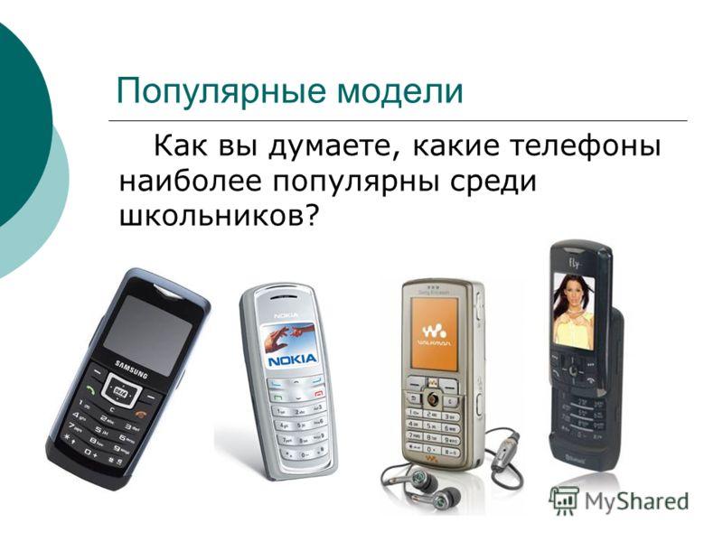 Популярные модели Как вы думаете, какие телефоны наиболее популярны среди школьников?