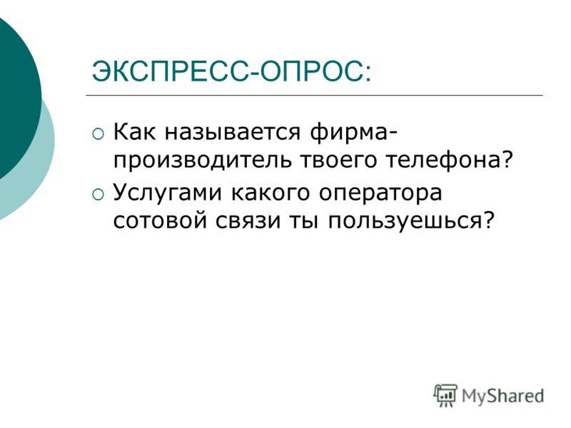 ЭКСПРЕСС-ОПРОС: Как называется фирма- производитель твоего телефона? Услугами какого оператора сотовой связи ты пользуешься?