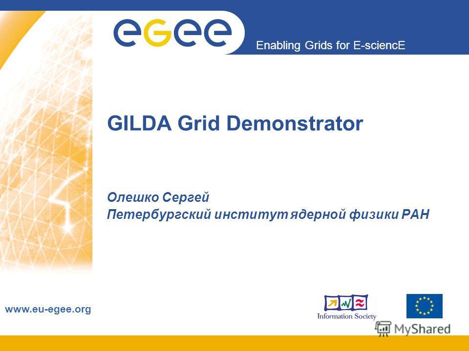 Enabling Grids for E-sciencE www.eu-egee.org GILDA Grid Demonstrator Олешко Сергей Петербургский институт ядерной физики РАН