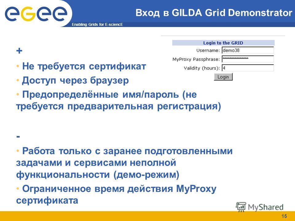 Enabling Grids for E-sciencE 15 Вход в GILDA Grid Demonstrator + Не требуется сертификат Доступ через браузер Предопределённые имя/пароль (не требуется предварительная регистрация) - Работа только с заранее подготовленными задачами и сервисами неполн