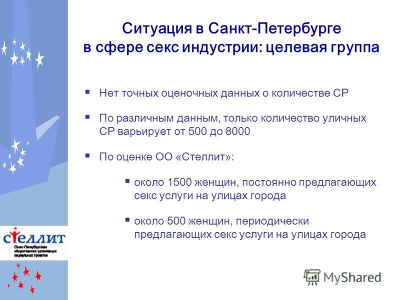 Ситуация в Санкт-Петербурге в сфере секс индустрии: целевая группа Нет точных оценочных данных о количестве СР По различным данным, только количество уличных СР варьирует от 500 до 8000 По оценке ОО «Стеллит»: около 1500 женщин, постоянно предлагающи