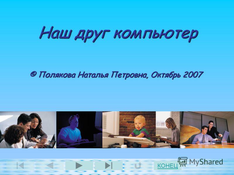 Наш друг компьютер © Полякова Наталья Петровна, Октябрь 2007 КОНЕЦ