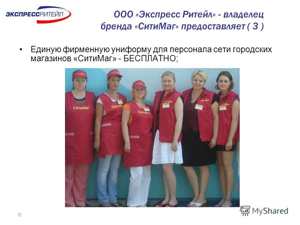 6 Единую фирменную униформу для персонала сети городских магазинов «СитиМаг» - БЕСПЛАТНО; ООО «Экспресс Ритейл» - владелец бренда «СитиМаг» предоставляет ( 3 )