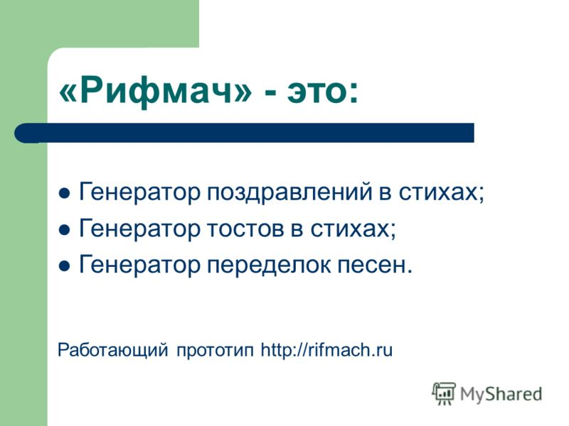 «Рифмач» - это: Генератор поздравлений в стихах; Генератор тостов в стихах; Генератор переделок песен. Работающий прототип http://rifmach.ru