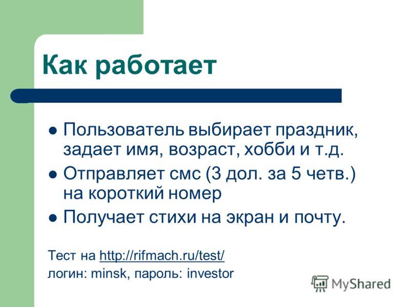 Как работает Пользователь выбирает праздник, задает имя, возраст, хобби и т.д. Отправляет смс (3 дол. за 5 четв.) на короткий номер Получает стихи на экран и почту. Тест на http://rifmach.ru/test/http://rifmach.ru/test/ логин: minsk, пароль: investor