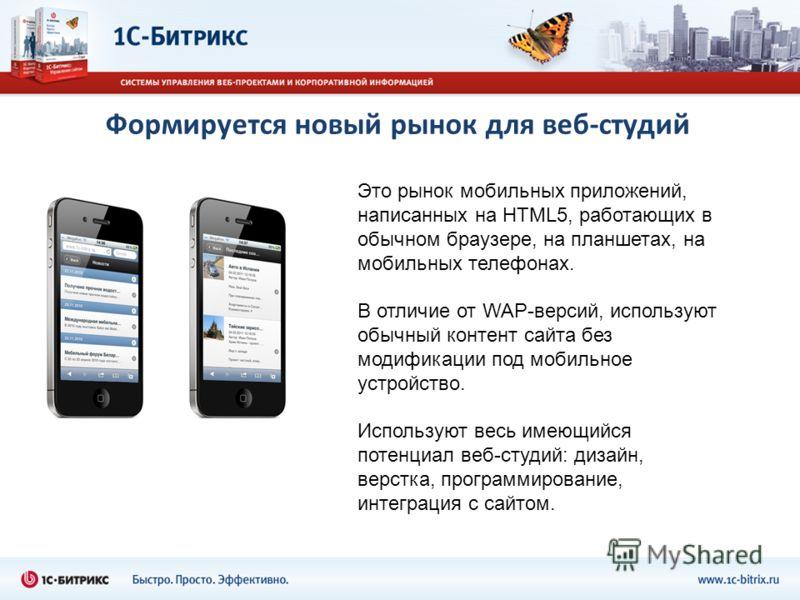 Формируется новый рынок для веб-студий Это рынок мобильных приложений, написанных на HTML5, работающих в обычном браузере, на планшетах, на мобильных телефонах. В отличие от WAP-версий, используют обычный контент сайта без модификации под мобильное у