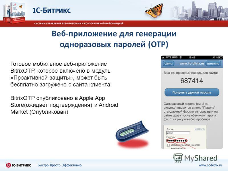 Веб-приложение для генерации одноразовых паролей (OTP) Готовое мобильное веб-приложение BitrixOTP, которое включено в модуль «Проактивной защиты», может быть бесплатно загружено с сайта клиента. BitrixOTP опубликовано в Apple App Store(ожидает подтве
