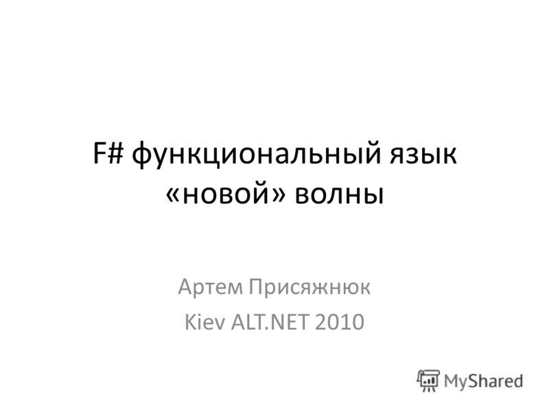 F# функциональный язык «новой» волны Артем Присяжнюк Kiev ALT.NET 2010