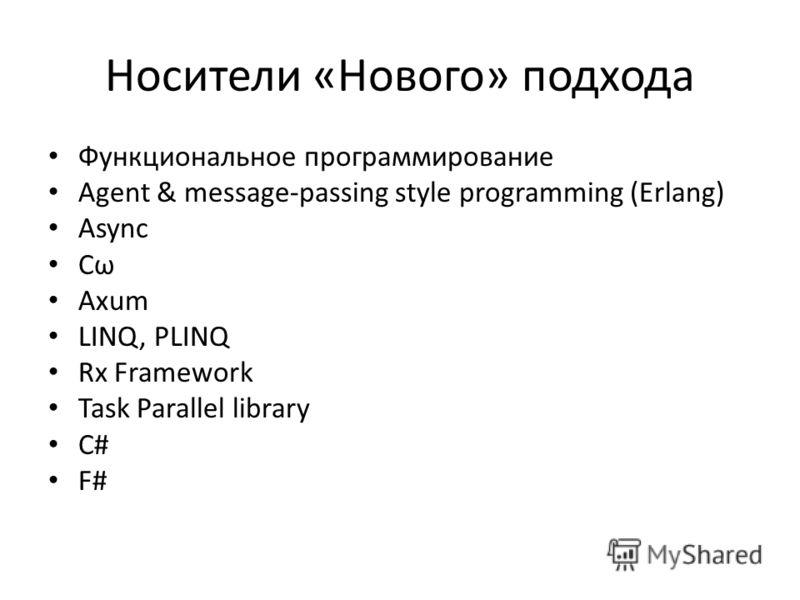 Носители «Нового» подхода Функциональное программирование Agent & message-passing style programming (Erlang) Async Cω Axum LINQ, PLINQ Rx Framework Task Parallel library C# F#