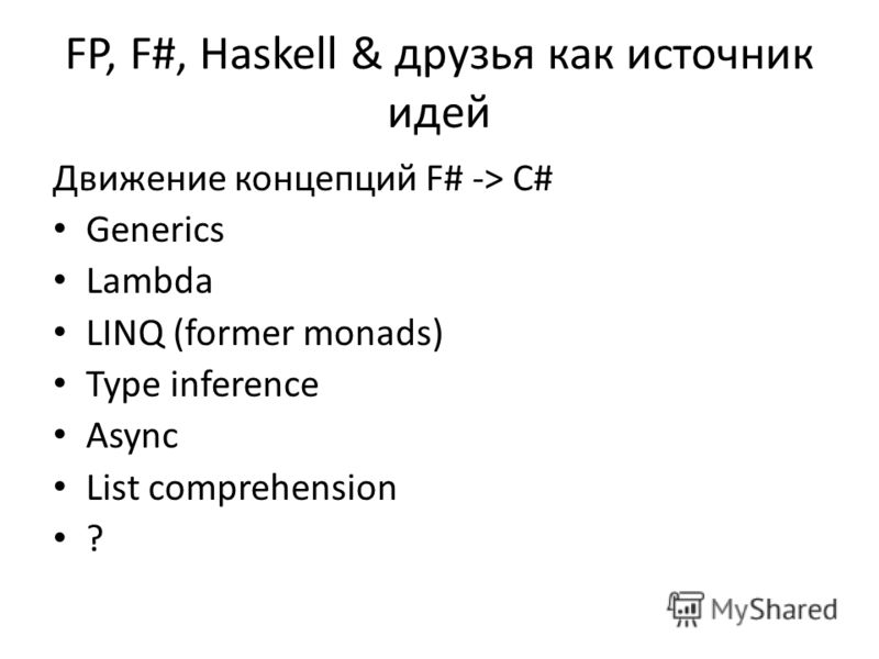 FP, F#, Haskell & друзья как источник идей Движение концепций F# -> C# Generics Lambda LINQ (former monads) Type inference Async List comprehension ?