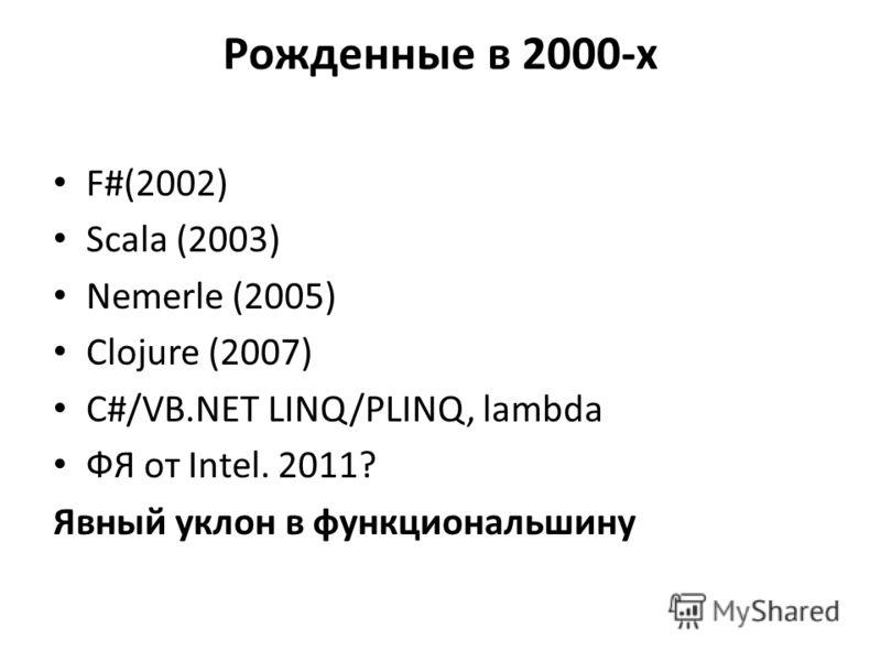 Рожденные в 2000-х F#(2002) Scala (2003) Nemerle (2005) Clojure (2007) C#/VB.NET LINQ/PLINQ, lambda ФЯ от Intel. 2011? Явный уклон в функциональшину