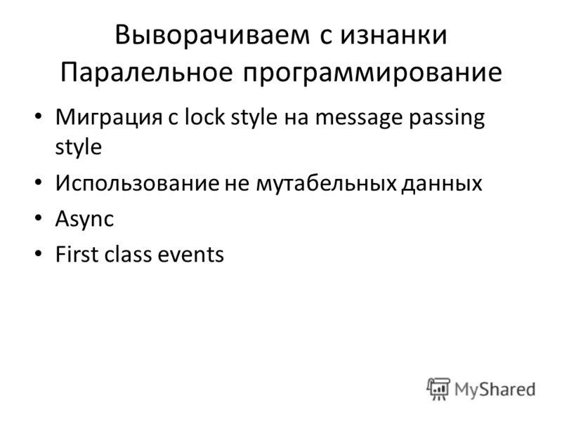 Выворачиваем с изнанки Паралельное программирование Миграция с lock style на message passing style Использование не мутабельных данных Async First class events