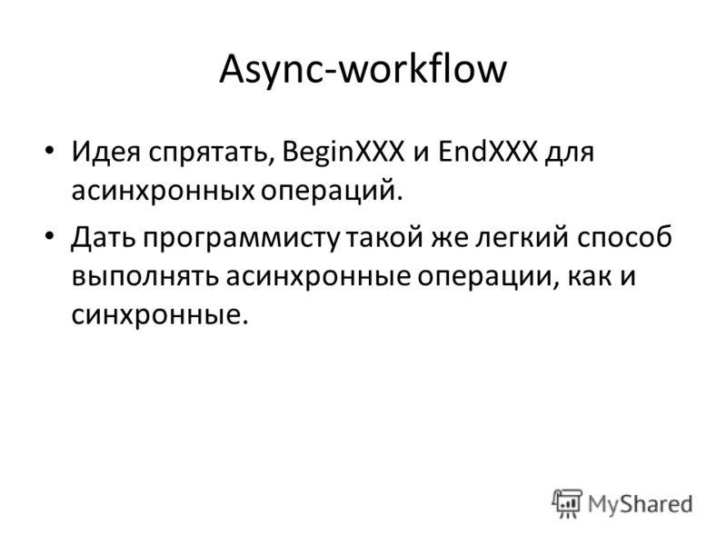 Async-workflow Идея спрятать, BeginXXX и EndXXX для асинхронных операций. Дать программисту такой же легкий способ выполнять асинхронные операции, как и синхронные.