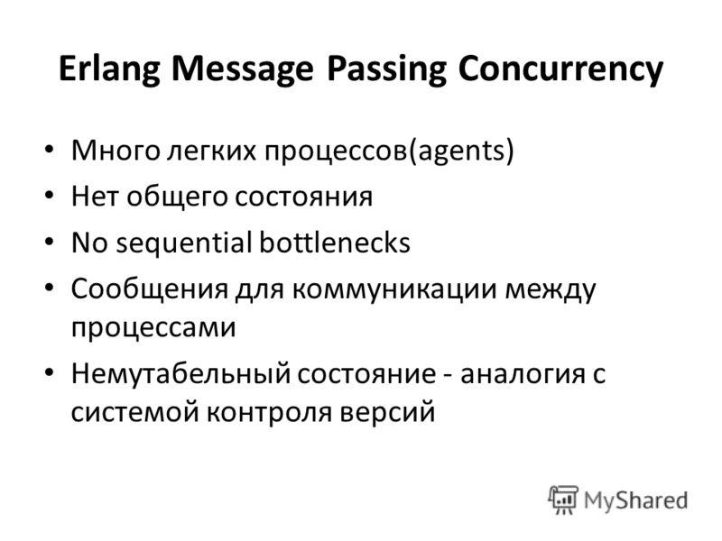 Erlang Message Passing Concurrency Много легких процессов(agents) Нет общего состояния No sequential bottlenecks Сообщения для коммуникации между процессами Немутабельный состояние - аналогия с системой контроля версий