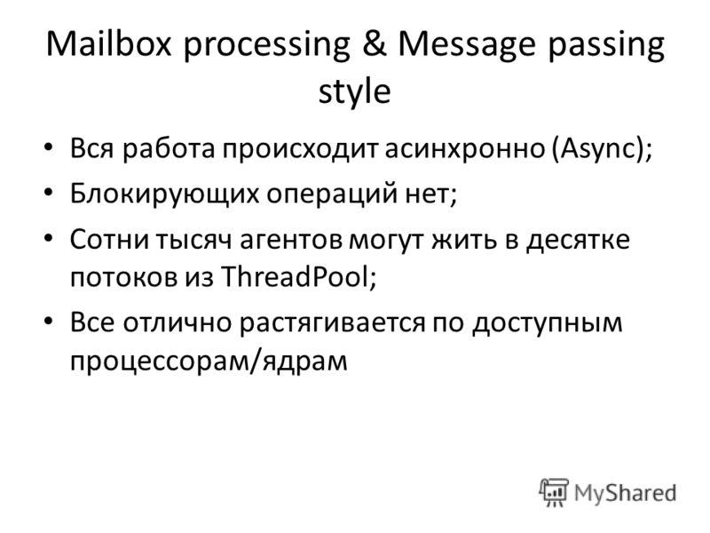 Mailbox processing & Message passing style Вся работа происходит асинхронно (Async); Блокирующих операций нет; Сотни тысяч агентов могут жить в десятке потоков из ThreadPool; Все отлично растягивается по доступным процессорам/ядрам