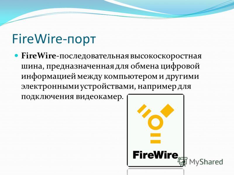 FireWire-порт FireWire-последовательная высокоскоростная шина, предназначенная для обмена цифровой информацией между компьютером и другими электронными устройствами, например для подключения видеокамер.