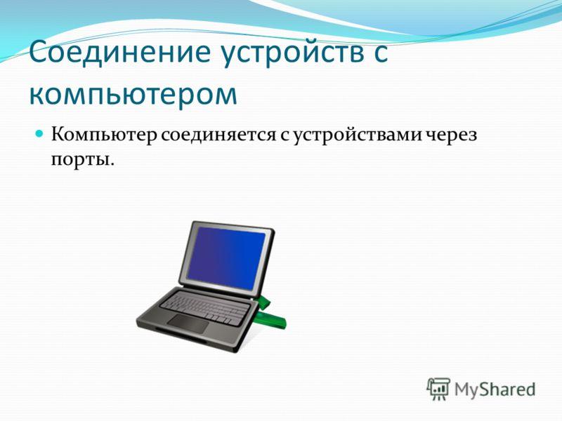 Соединение устройств с компьютером Компьютер соединяется с устройствами через порты.