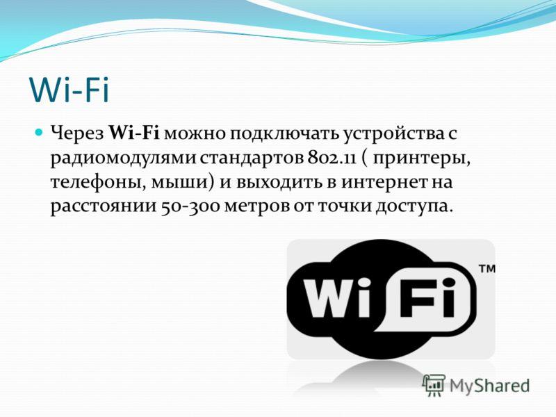 Wi-Fi Через Wi-Fi можно подключать устройства c радиомодулями стандартов 802.11 ( принтеры, телефоны, мыши) и выходить в интернет на расстоянии 50-300 метров от точки доступа.