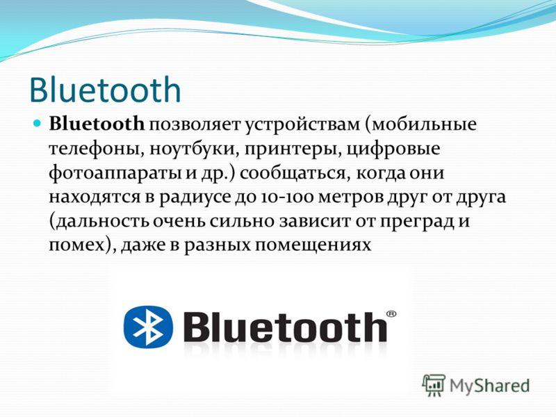Bluetooth Bluetooth позволяет устройствам (мобильные телефоны, ноутбуки, принтеры, цифровые фотоаппараты и др.) сообщаться, когда они находятся в радиусе до 10-100 метров друг от друга (дальность очень сильно зависит от преград и помех), даже в разны