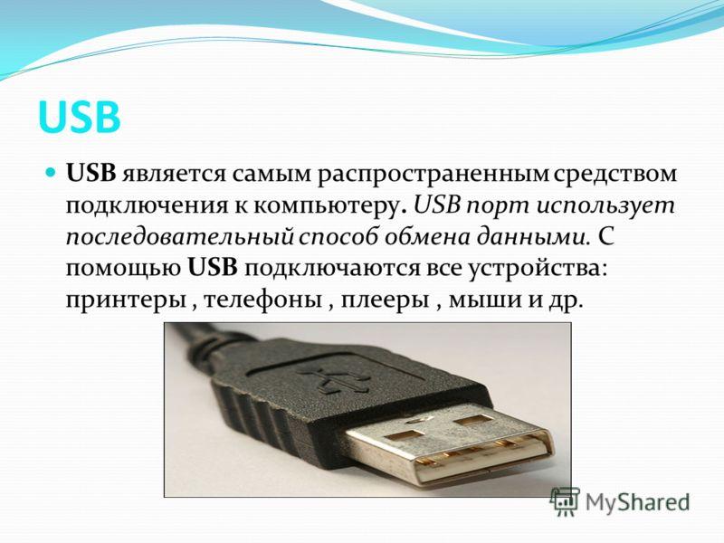 USB USB является самым распространенным средством подключения к компьютеру. USB порт использует последовательный способ обмена данными. С помощью USB подключаются все устройства: принтеры, телефоны, плееры, мыши и др.