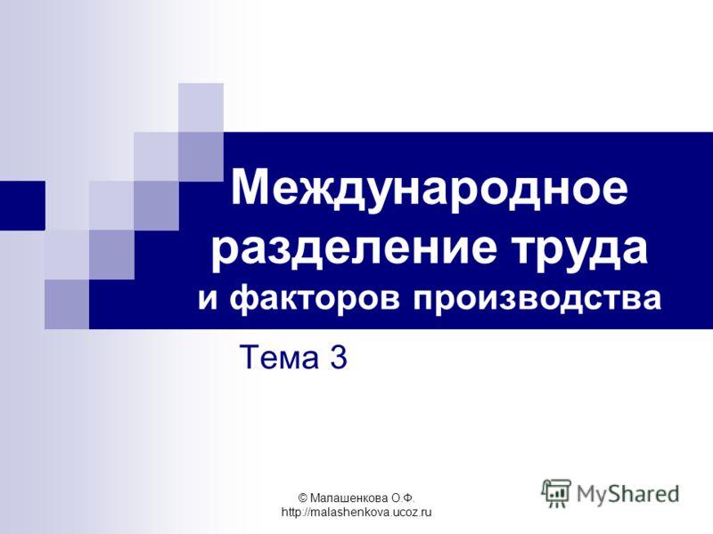 © Малашенкова О.Ф. http://malashenkova.ucoz.ru Международное разделение труда и факторов производства Тема 3