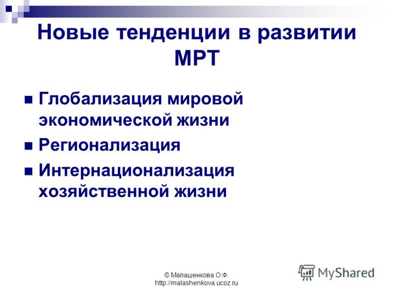 © Малашенкова О.Ф. http://malashenkova.ucoz.ru Новые тенденции в развитии МРТ Глобализация мировой экономической жизни Регионализация Интернационализация хозяйственной жизни