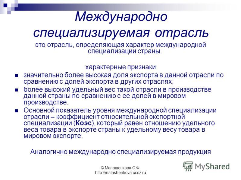 © Малашенкова О.Ф. http://malashenkova.ucoz.ru Международно специализируемая отрасль это отрасль, определяющая характер международной специализации страны. характерные признаки значительно более высокая доля экспорта в данной отрасли по сравнению с д