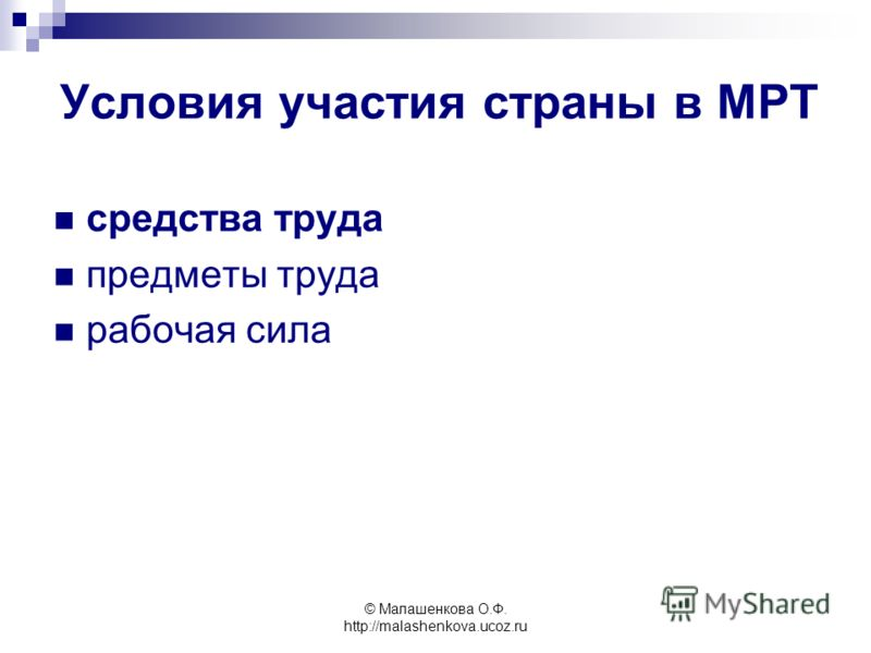 © Малашенкова О.Ф. http://malashenkova.ucoz.ru Условия участия страны в МРТ средства труда предметы труда рабочая сила