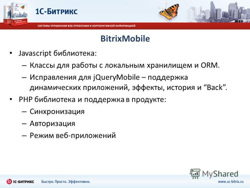 BitrixMobile Javascript библиотека: – Классы для работы с локальным хранилищем и ORM. – Исправления для jQueryMobile – поддержка динамических приложений, эффекты, история и Back. PHP библиотека и поддержка в продукте: – Синхронизация – Авторизация –