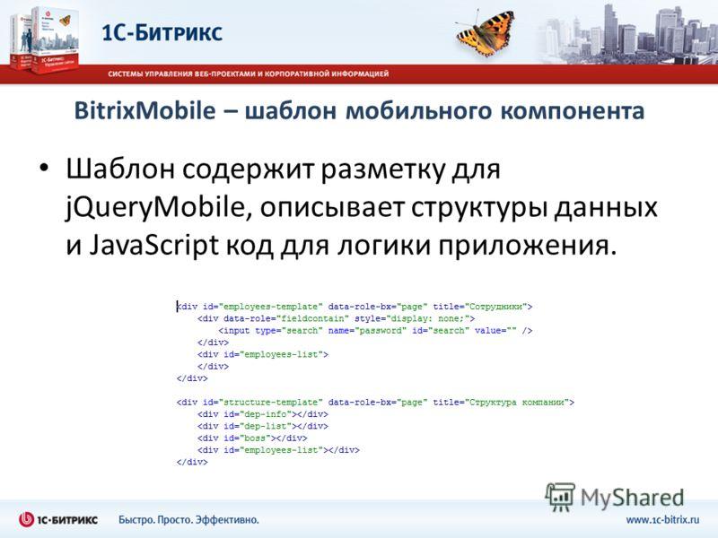 BitrixMobile – шаблон мобильного компонента Шаблон содержит разметку для jQueryMobile, описывает структуры данных и JavaScript код для логики приложения.