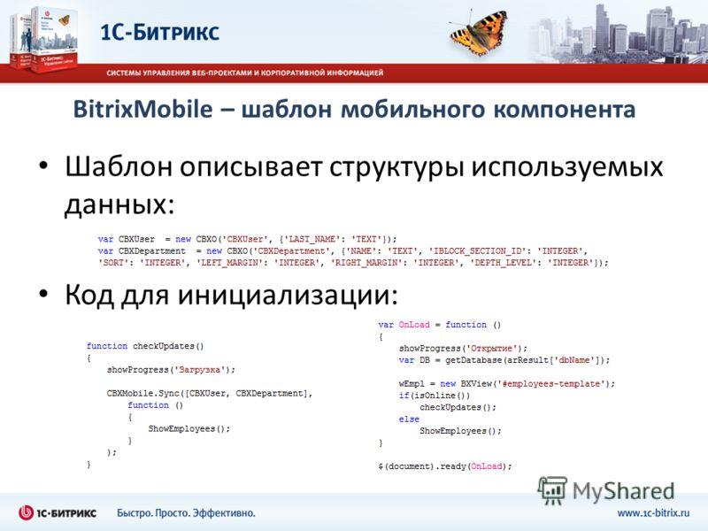 BitrixMobile – шаблон мобильного компонента Шаблон описывает структуры используемых данных: Код для инициализации: