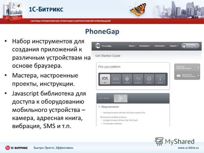 PhoneGap Набор инструментов для создания приложений к различным устройствам на основе браузера. Мастера, настроенные проекты, инструкции. Javascript библиотека для доступа к оборудованию мобильного устройства – камера, адресная книга, вибрация, SMS и