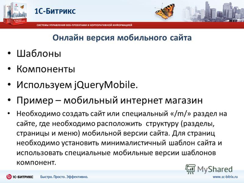 Онлайн версия мобильного сайта Шаблоны Компоненты Используем jQueryMobile. Пример – мобильный интернет магазин Необходимо создать сайт или специальный «/m/» раздел на сайте, где необходимо расположить структуру (разделы, страницы и меню) мобильной ве